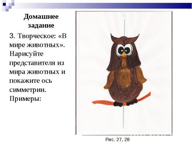 3. Творческое: «В мире животных». Нарисуйте представителя из мира животных и покажите ось симметрии. Примеры: 3. Творческое: «В мире животных». Нарисуйте представителя из мира животных и покажите ось симметрии. Примеры: