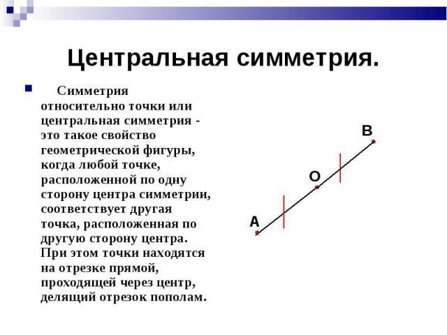 Симметрия относительно точки или центральная симметрия - это такое свойство геометрической фигуры, когда любой точке, расположенной по одну сторону центра симметрии, соответствует другая точка, расположенная по другую сторону центра. При этом точки …