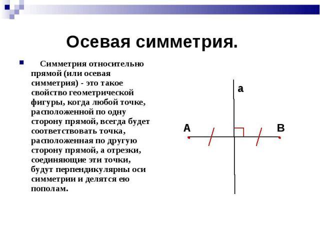 Симметрия относительно прямой (или осевая симметрия) - это такое свойство геометрической фигуры, когда любой точке, расположенной по одну сторону прямой, всегда будет соответствовать точка, расположенная по другую сторону прямой, а отрезки, соединяю…