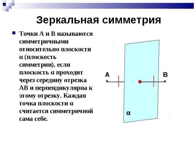 Точки А и В называются симметричными относительно плоскости α (плоскость симметрии), если плоскость α проходит через середину отрезка АВ и перпендикулярна к этому отрезку. Каждая точка плоскости α считается симметричной сама себе. Точки А и В называ…
