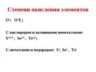 О-2; O+2F2; О-2; O+2F2; С кислородом и активными неметаллами: S+2,+4,+6 , Se+4,+