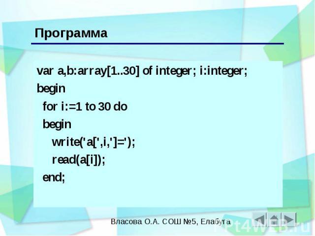 Программа var a,b:array[1..30] of integer; i:integer; begin for i:=1 to 30 do begin write('a[',i,']='); read(a[i]); end;