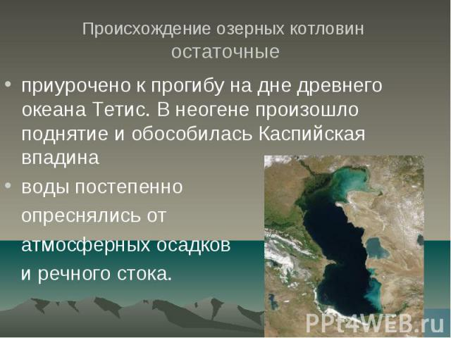 Происхождение озерных котловин остаточные приурочено к прогибу на дне древнего океана Тетис. В неогене произошло поднятие и обособилась Каспийская впадина воды постепенно опреснялись от атмосферных осадков и речного стока.