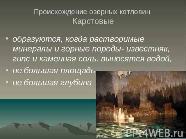 Происхождение озерных котловин Карстовые образуются, когда растворимые минералы и горные породы- известняк, гипс и каменная соль, выносятся водой, не большая площадь не большая глубина
