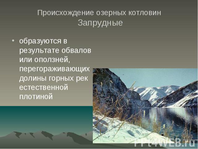 Происхождение озерных котловин Запрудные образуются в результате обвалов или оползней, перегораживающих долины горных рек естественной плотиной