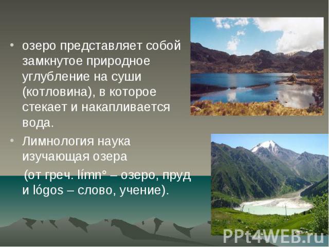 озеро представляет собой замкнутое природное углубление на суши (котловина), в которое стекает и накапливается вода. озеро представляет собой замкнутое природное углубление на суши (котловина), в которое стекает и накапливается вода. Лимнология наук…
