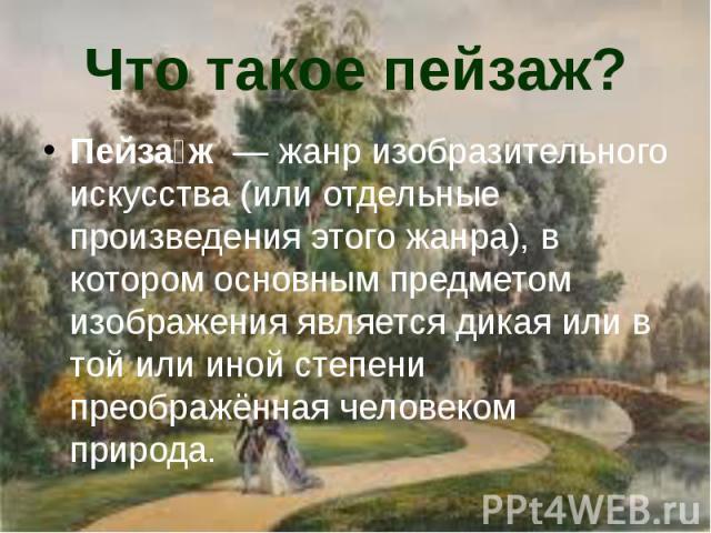 Что такое пейзаж? Пейза ж— жанризобразительного искусства(или отдельные произведения этого жанра), в котором основным предметом изображения является дикая или в той или иной степени преображённая человеком природа.