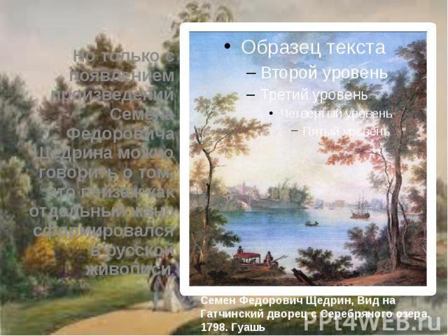 Но только с появлением произведений Семена Федоровича Щедрина можно говорить о том, что пейзаж как отдельный жанр сформировался в русской живописи. Но только с появлением произведений Семена Федоровича Щедрина можно говорить о том, что пейзаж как от…