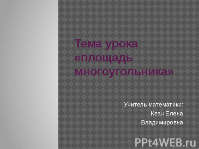 Тема урока «площадь многоугольника» Учитель математики: Квач Елена Владимировна