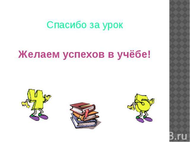 Спасибо за урок Желаем успехов в учёбе!