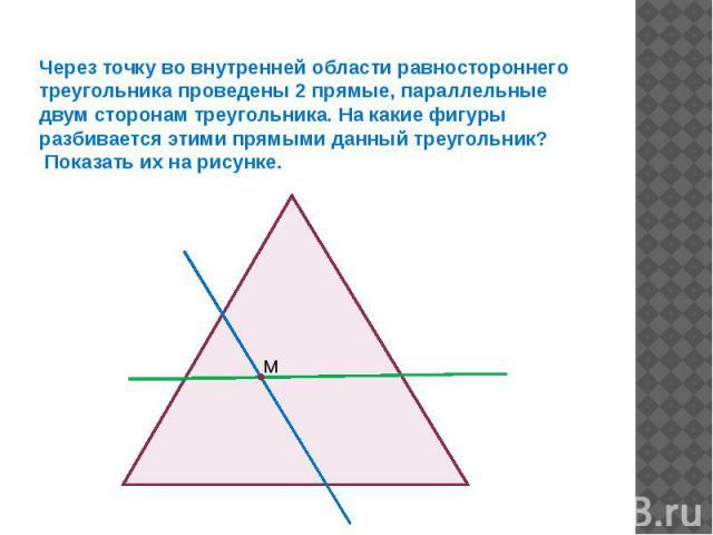 Через точку во внутренней области равностороннего треугольника проведены 2 прямые, параллельные двум сторонам треугольника. На какие фигуры разбивается этими прямыми данный треугольник? Показать их на рисунке.