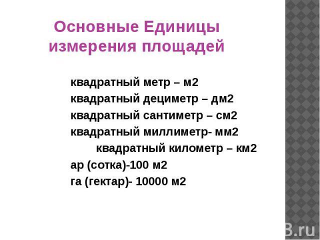Основные Единицы измерения площадей квадратный метр – м2 квадратный дециметр – дм2 квадратный сантиметр – см2 квадратный миллиметр- мм2 квадратный километр – км2 ар (сотка)-100 м2 га (гектар)- 10000 м2