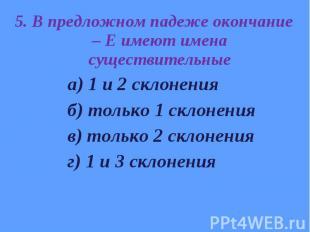 5. В предложном падеже окончание – Е имеют имена существительные 5. В предложном