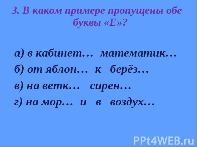 3. В каком примере пропущены обе буквы «Е»? 3. В каком примере пропущены обе буквы «Е»? а) в кабинет… математик… б) от яблон… к берёз… в) на ветк… сирен… г) на мор… и в воздух…