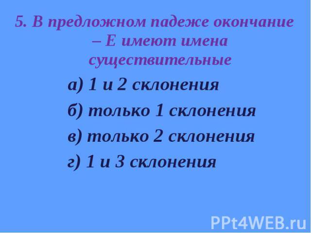 5. В предложном падеже окончание – Е имеют имена существительные 5. В предложном падеже окончание – Е имеют имена существительные а) 1 и 2 склонения б) только 1 склонения в) только 2 склонения г) 1 и 3 склонения