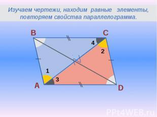 Изучаем чертежи, находим равные элементы, повторяем свойства параллелограмма.