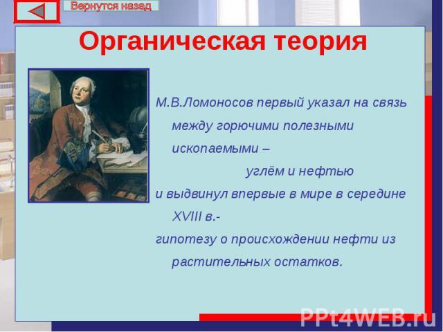 М.В.Ломоносов первый указал на связь между горючими полезными ископаемыми – М.В.Ломоносов первый указал на связь между горючими полезными ископаемыми – углём и нефтью и выдвинул впервые в мире в середине ХVIII в.- гипотезу о происхождении нефти из р…