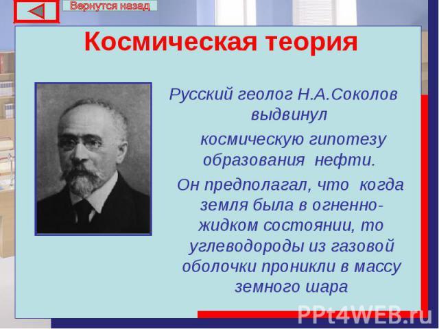 Русский геолог Н.А.Соколов выдвинул Русский геолог Н.А.Соколов выдвинул космическую гипотезу образования нефти. Он предполагал, что когда земля была в огненно-жидком состоянии, то углеводороды из газовой оболочки проникли в массу земного шара