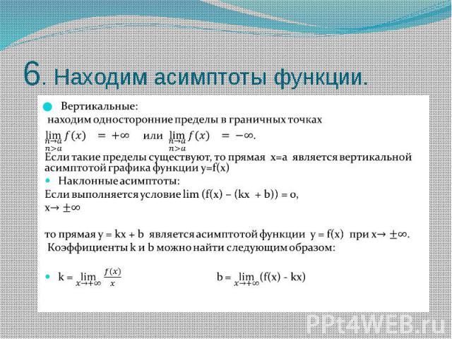 6. Находим асимптоты функции. Вертикальные: находим односторонние пределы в граничных точках или . Если такие пределы существуют, то прямая х=а является вертикальной асимптотой графика функции у=f(x) Наклонные асимптоты: Если выполняется услов…