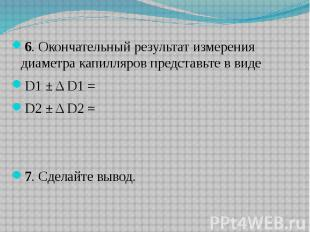 6. Окончательный результат измерения диаметра капилляров представьте в виде 6. О