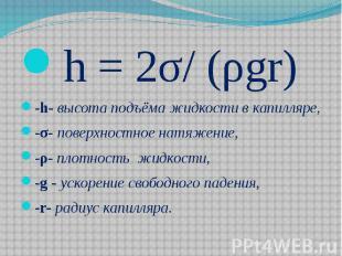 h = 2σ/ (ρgr) h = 2σ/ (ρgr) -h- высота подъёма жидкости в капилляре, -σ- поверхн
