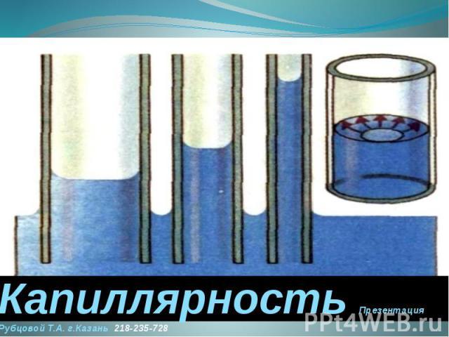 Капиллярность Презентация Рубцовой Т.А. г.Казань 218-235-728
