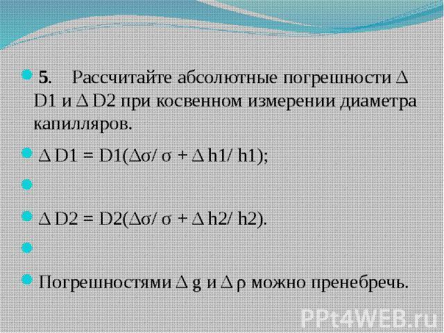 5. Рассчитайте абсолютные погрешности Δ D1 и Δ D2 при косвенном измерении диаметра капилляров. 5. Рассчитайте абсолютные погрешности Δ D1 и Δ D2 при косвенном измерении диаметра капилляров. Δ D1 = D1(Δσ/ σ + Δ h1/…