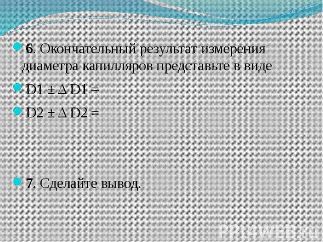 6. Окончательный результат измерения диаметра капилляров представьте в виде 6. Окончательный результат измерения диаметра капилляров представьте в виде D1 ± Δ D1 = D2 ± Δ D2 = 7. Сделайте вывод.
