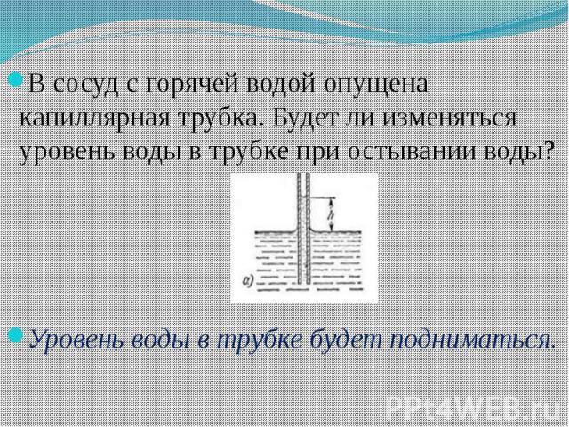В сосуд с горячей водой опущена капиллярная трубка. Будет ли изменяться уровень воды в трубке при остывании воды? В сосуд с горячей водой опущена капиллярная трубка. Будет ли изменяться уровень воды в трубке при остывании воды? Уровень воды в трубке…