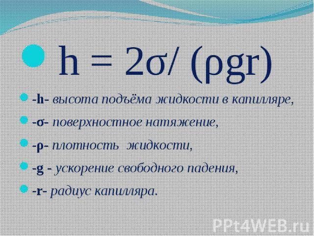 h = 2σ/ (ρgr) h = 2σ/ (ρgr) -h- высота подъёма жидкости в капилляре, -σ- поверхностное натяжение, -ρ- плотность жидкости, -g - ускорение свободного падения, -r- радиус капилляра.