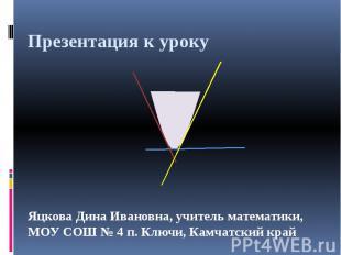 Презентация к уроку Яцкова Дина Ивановна, учитель математики, МОУ СОШ № 4 п. Клю