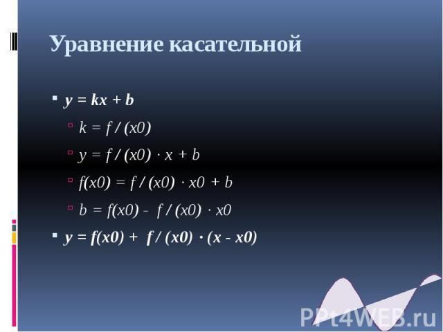 Уравнение касательной y = kx + b k = f / (x0) y = f / (x0) · x + b f(x0) = f / (x0) · x0 + b b = f(x0) - f / (x0) · x0 y = f(x0) + f / (x0) · (x - x0)