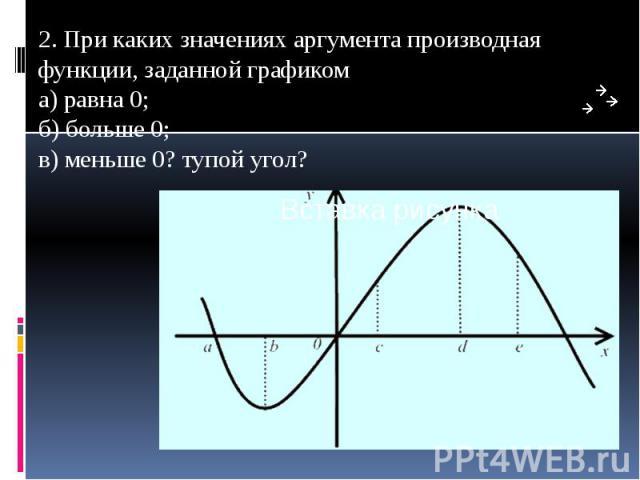 2. При каких значениях аргумента производная функции, заданной графиком а) равна 0; б) больше 0; в) меньше 0? тупой угол? 2. При каких значениях аргумента производная функции, заданной графиком а) равна 0; б) больше 0; в) меньше 0? тупой угол?
