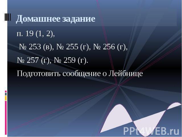 Домашнее задание п. 19 (1, 2), № 253 (в), № 255 (г), № 256 (г), № 257 (г), № 259 (г). Подготовить сообщение о Лейбнице