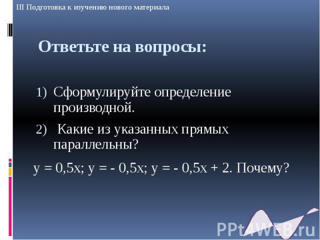 Ответьте на вопросы: Сформулируйте определение производной. Какие из указанных прямых параллельны? у = 0,5х; у = - 0,5х; у = - 0,5х + 2. Почему?