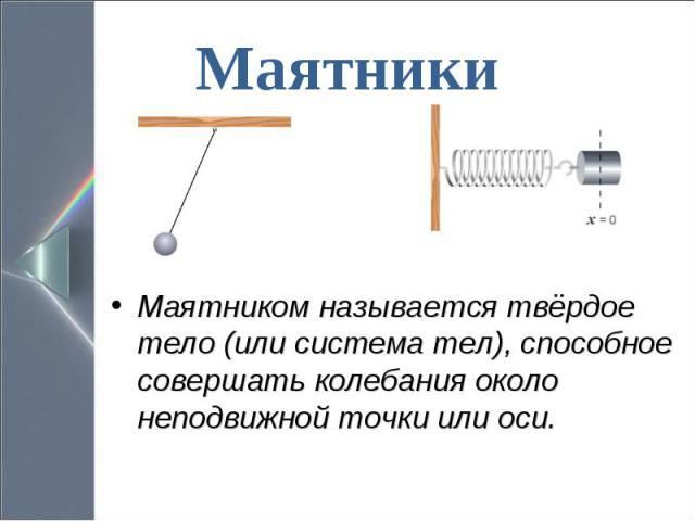 Маятником называется твёрдое тело (или система тел), способное совершать колебания около неподвижной точки или оси. Маятником называется твёрдое тело (или система тел), способное совершать колебания около неподвижной точки или оси.