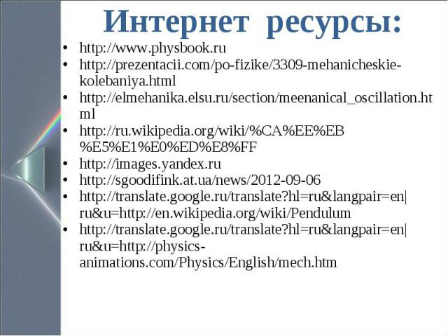 Интернет ресурсы: Интернет ресурсы: http://www.physbook.ru http://prezentacii.com/po-fizike/3309-mehanicheskie-kolebaniya.html http://elmehanika.elsu.ru/section/meenanical_oscillation.html http://ru.wikipedia.org/wiki/%CA%EE%EB%E5%E1%E0%ED%E8%FF htt…