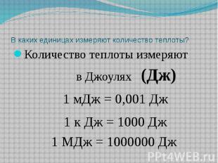 В каких единицах измеряют количество теплоты? Количество теплоты измеряют в Джоу