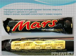 Определите сколько ккалорий содержит батончик «Марса» и переведите в Джоули и в