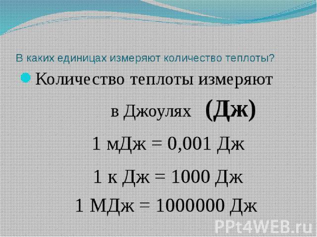 В каких единицах измеряют количество теплоты? Количество теплоты измеряют в Джоулях (Дж) 1 мДж = 0,001 Дж 1 к Дж = 1000 Дж 1 МДж = 1000000 Дж