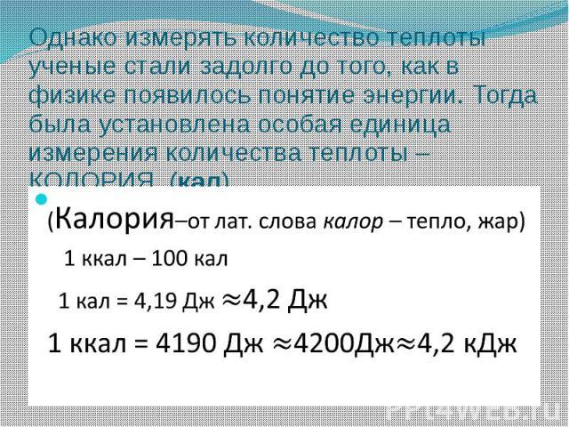 Однако измерять количество теплоты ученые стали задолго до того, как в физике появилось понятие энергии. Тогда была установлена особая единица измерения количества теплоты – КОЛОРИЯ (кал) (Калория–от лат. слова калор – тепло, жар) 1 ккал – 100 кал 1…