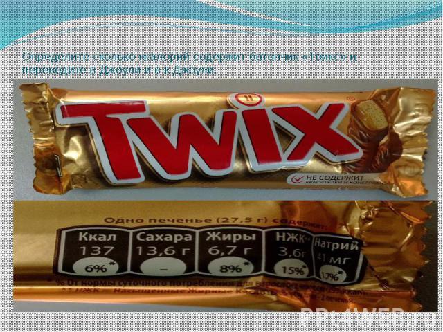 Определите сколько ккалорий содержит батончик «Твикс» и переведите в Джоули и в к Джоули. Найдите сколько ккалорий соответствует 1 грамму продукта.