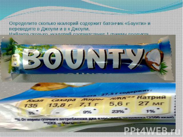 Определите сколько ккалорий содержит батончик «Баунти» и переведите в Джоули и в к Джоули. Найдите сколько ккалорий соответствует 1 грамму продукта.