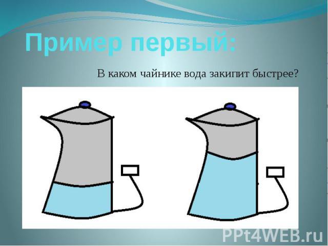 Пример первый: В каком чайнике вода закипит быстрее?