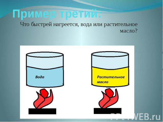 Пример третий: Что быстрей нагреется, вода или растительное масло?