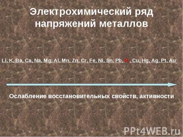 Li, K, Ba, Ca, Na, Mg, Al, Mn, Zn, Cr, Fe, Ni, Sn, Pb, H2, Cu, Hg, Ag, Pt, Au Ослабление восстановительных свойств, активности