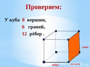 Проверяем: У куба 8 вершин, 6 граней, 12 рёбер .