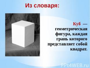 Из словаря: Куб — геометрическая фигура, каждая грань которого представляет собо