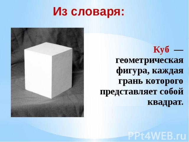 Из словаря: Куб — геометрическая фигура, каждая грань которого представляет собой квадрат.
