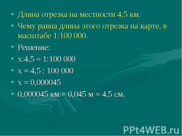 Длина отрезка на местности 4,5 км. Длина отрезка на местности 4,5 км. Чему равна длина этого отрезка на карте, в масштабе 1:100 000. Решение: х:4,5 = 1:100 000 х = 4,5 : 100 000 х = 0,000045 0,000045 км = 0,045 м = 4,5 см.